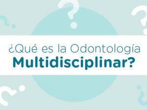 Qué es y en qué consiste la odontología multidisciplinar
